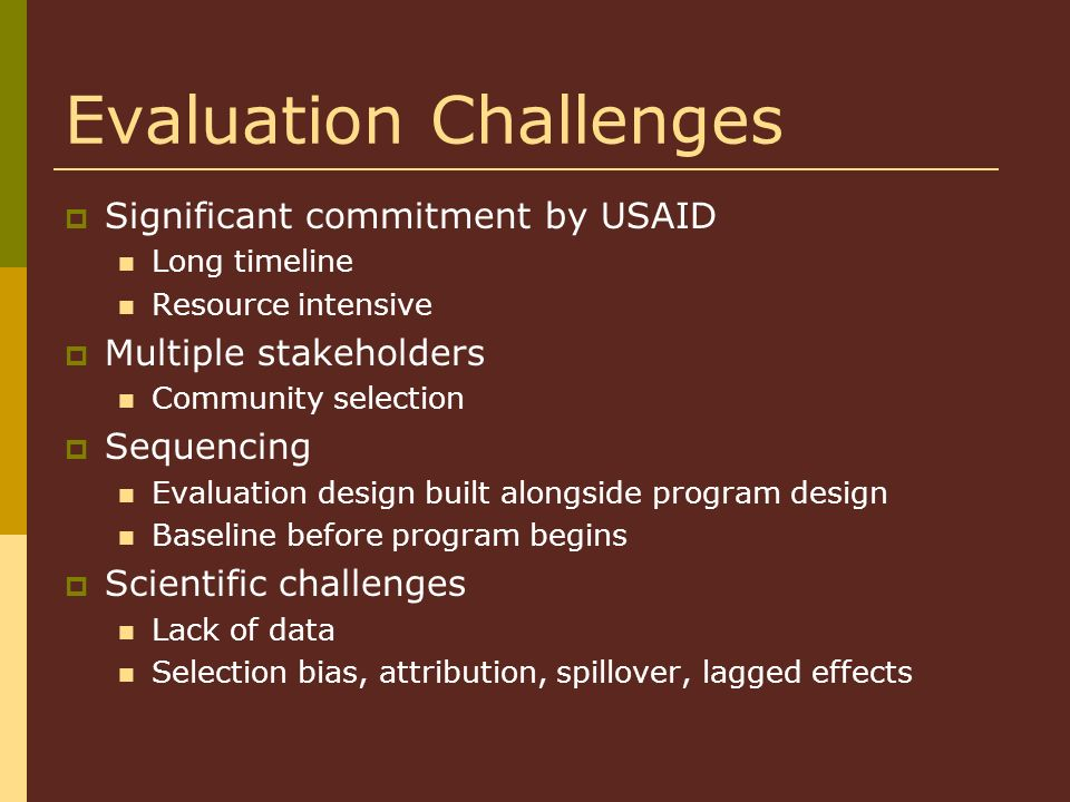 Evaluation Challenges Significant commitment by USAID Long timeline Resource intensive Multiple stakeholders Community selection Sequencing Evaluation design built alongside program design Baseline before program begins Scientific challenges Lack of data Selection bias, attribution, spillover, lagged effects