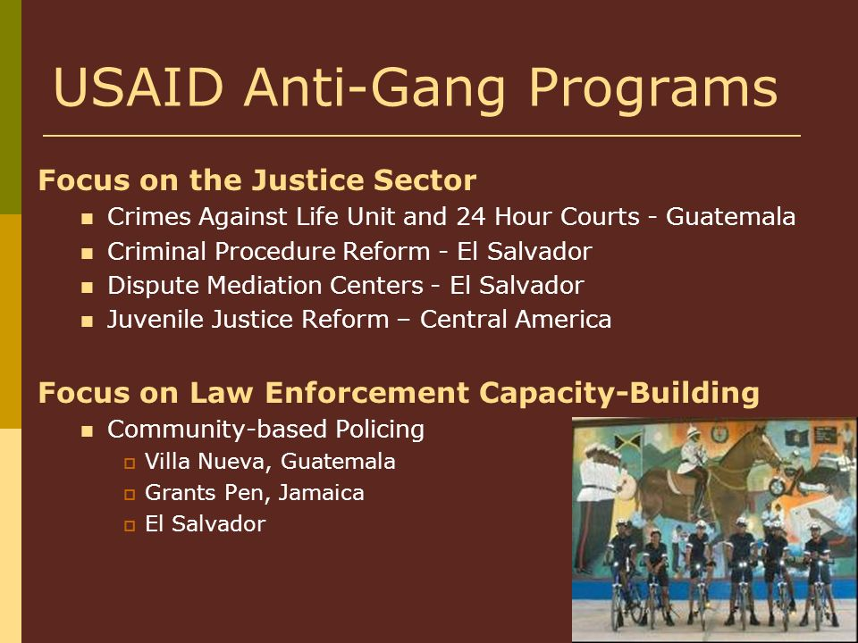 USAID Anti-Gang Programs Focus on the Justice Sector Crimes Against Life Unit and 24 Hour Courts - Guatemala Criminal Procedure Reform - El Salvador D