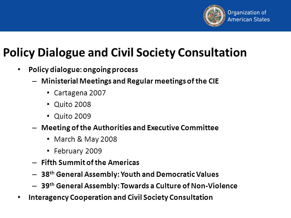 Policy Dialogue and Civil Society Consultation Policy dialogue: ongoing process – Ministerial Meetings and Regular meetings of the CIE Cartagena 2007 Quito 2008 Quito 2009 – Meeting of the Authorities and Executive Committee March & May 2008 February 2009 – Fifth Summit of the Americas – 38 th General Assembly: Youth and Democratic Values – 39 th General Assembly: Towards a Culture of Non-Violence Interagency Cooperation and Civil Society Consultation