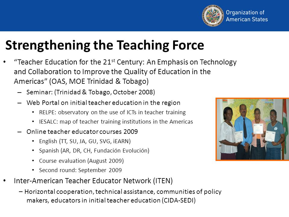 Strengthening the Teaching Force Teacher Education for the 21 st Century: An Emphasis on Technology and Collaboration to Improve the Quality of Education in the Americas (OAS, MOE Trinidad & Tobago) – Seminar: (Trinidad & Tobago, October 2008) – Web Portal on initial teacher education in the region RELPE: observatory on the use of ICTs in teacher training IESALC: map of teacher training institutions in the Americas – Online teacher educator courses 2009 English (TT, SU, JA, GU, SVG, iEARN) Spanish (AR, DR, CH, Fundación Evolución) Course evaluation (August 2009) Second round: September 2009 Inter-American Teacher Educator Network (ITEN) – Horizontal cooperation, technical assistance, communities of policy makers, educators in initial teacher education (CIDA-SEDI)
