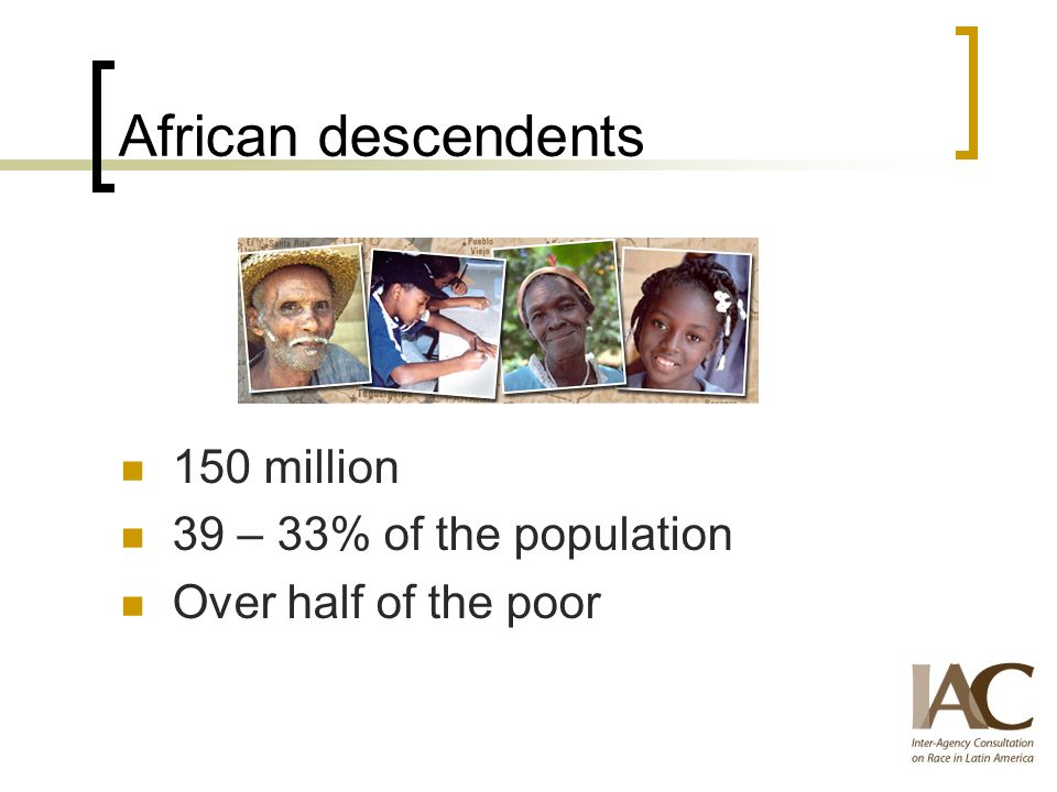African descendents 150 million 39 – 33% of the population Over half of the poor