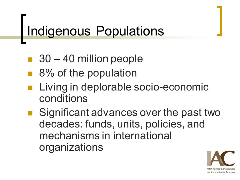Indigenous Populations 30 – 40 million people 8% of the population Living in deplorable socio-economic conditions Significant advances over the past two decades: funds, units, policies, and mechanisms in international organizations