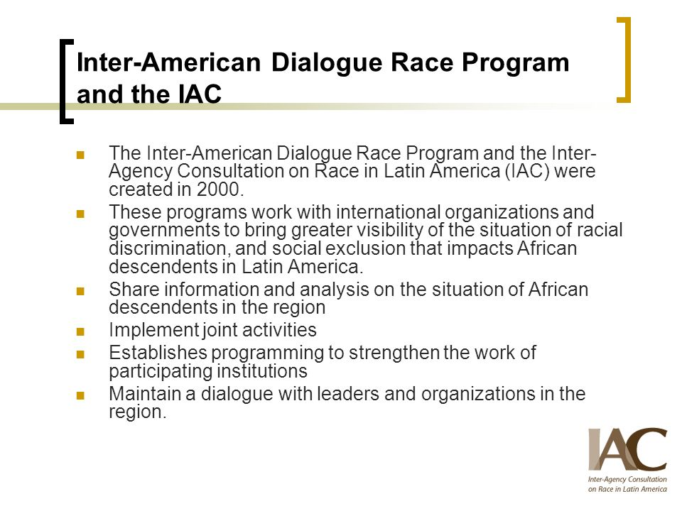 Inter-American Dialogue Race Program and the IAC The Inter-American Dialogue Race Program and the Inter- Agency Consultation on Race in Latin America (IAC) were created in 2000.