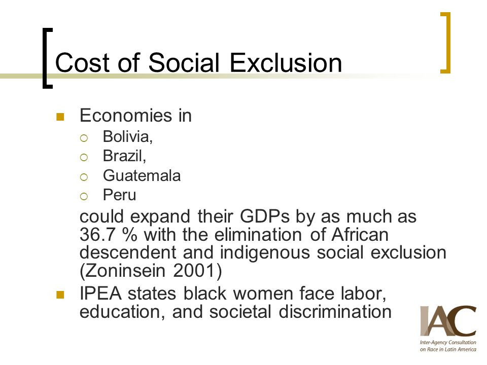 Cost of Social Exclusion Economies in Bolivia, Brazil, Guatemala Peru could expand their GDPs by as much as 36.7 % with the elimination of African descendent and indigenous social exclusion (Zoninsein 2001) IPEA states black women face labor, education, and societal discrimination