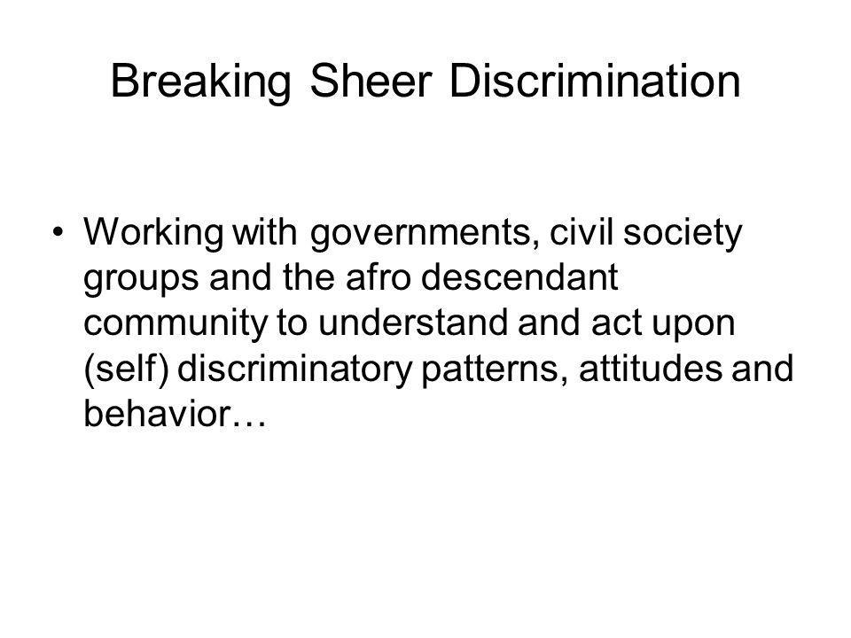 Breaking Sheer Discrimination Working with governments, civil society groups and the afro descendant community to understand and act upon (self) discriminatory patterns, attitudes and behavior…