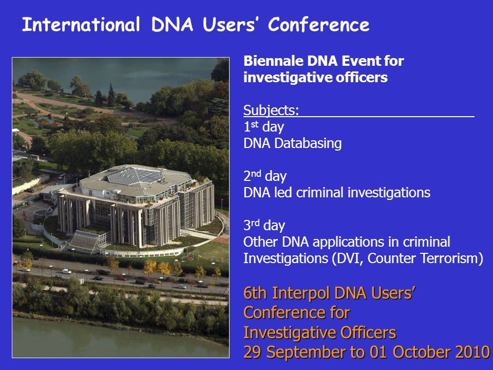 Biennale DNA Event for investigative officers Subjects: 1 st day DNA Databasing 2 nd day DNA led criminal investigations 3 rd day Other DNA applications in criminal Investigations (DVI, Counter Terrorism) 6th Interpol DNA Users Conference for Investigative Officers 29 September to 01 October 2010 International DNA Users Conference