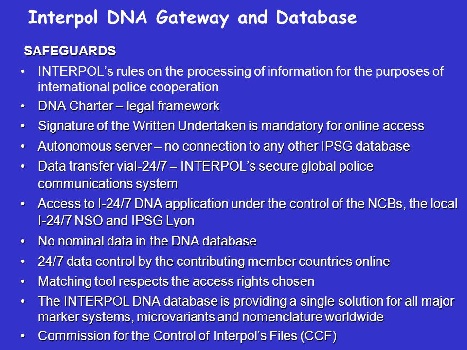 SAFEGUARDS SAFEGUARDS INTERPOLs rules on the processing of information for the purposes of international police cooperation DNA Charter – legal frameworkDNA Charter – legal framework Signature of the Written Undertaken is mandatory for online accessSignature of the Written Undertaken is mandatory for online access Autonomous server – no connection to any other IPSG databaseAutonomous server – no connection to any other IPSG database Data transfer viaI-24/7 – INTERPOLs secure global police communications systemData transfer viaI-24/7 – INTERPOLs secure global police communications system Access to I-24/7 DNA application under the control of the NCBs, the local I-24/7 NSO and IPSG LyonAccess to I-24/7 DNA application under the control of the NCBs, the local I-24/7 NSO and IPSG Lyon No nominal data in the DNA databaseNo nominal data in the DNA database 24/7 data control by the contributing member countries online24/7 data control by the contributing member countries online Matching tool respects the access rights chosenMatching tool respects the access rights chosen The INTERPOL DNA database is providing a single solution for all major marker systems, microvariants and nomenclature worldwideThe INTERPOL DNA database is providing a single solution for all major marker systems, microvariants and nomenclature worldwide Commission for the Control of Interpols Files (CCF)Commission for the Control of Interpols Files (CCF) Interpol DNA Gateway and Database