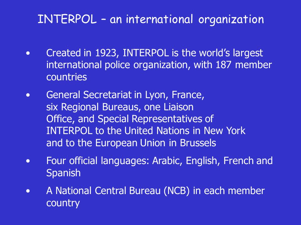 INTERPOL – an international organization Created in 1923, INTERPOL is the worlds largest international police organization, with 187 member countries General Secretariat in Lyon, France, six Regional Bureaus, one Liaison Office, and Special Representatives of INTERPOL to the United Nations in New York and to the European Union in Brussels Four official languages: Arabic, English, French and Spanish A National Central Bureau (NCB) in each member country