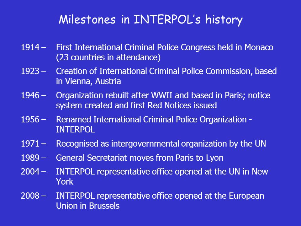 Milestones in INTERPOLs history 1914 –First International Criminal Police Congress held in Monaco (23 countries in attendance) 1923 –Creation of International Criminal Police Commission, based in Vienna, Austria 1946 –Organization rebuilt after WWII and based in Paris; notice system created and first Red Notices issued 1956 –Renamed International Criminal Police Organization - INTERPOL 1971 –Recognised as intergovernmental organization by the UN 1989 –General Secretariat moves from Paris to Lyon 2004 –INTERPOL representative office opened at the UN in New York 2008 –INTERPOL representative office opened at the European Union in Brussels