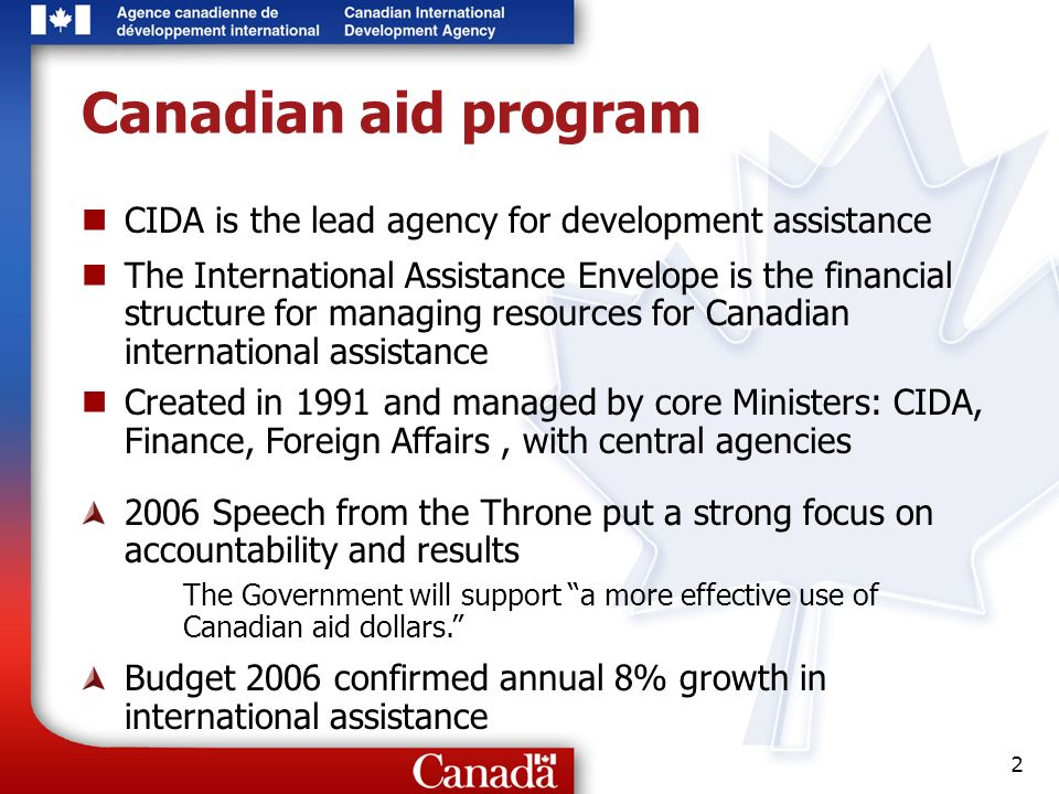2 Canadian aid program CIDA is the lead agency for development assistance The International Assistance Envelope is the financial structure for managing resources for Canadian international assistance Created in 1991 and managed by core Ministers: CIDA, Finance, Foreign Affairs, with central agencies 2006 Speech from the Throne put a strong focus on accountability and results The Government will support a more effective use of Canadian aid dollars.