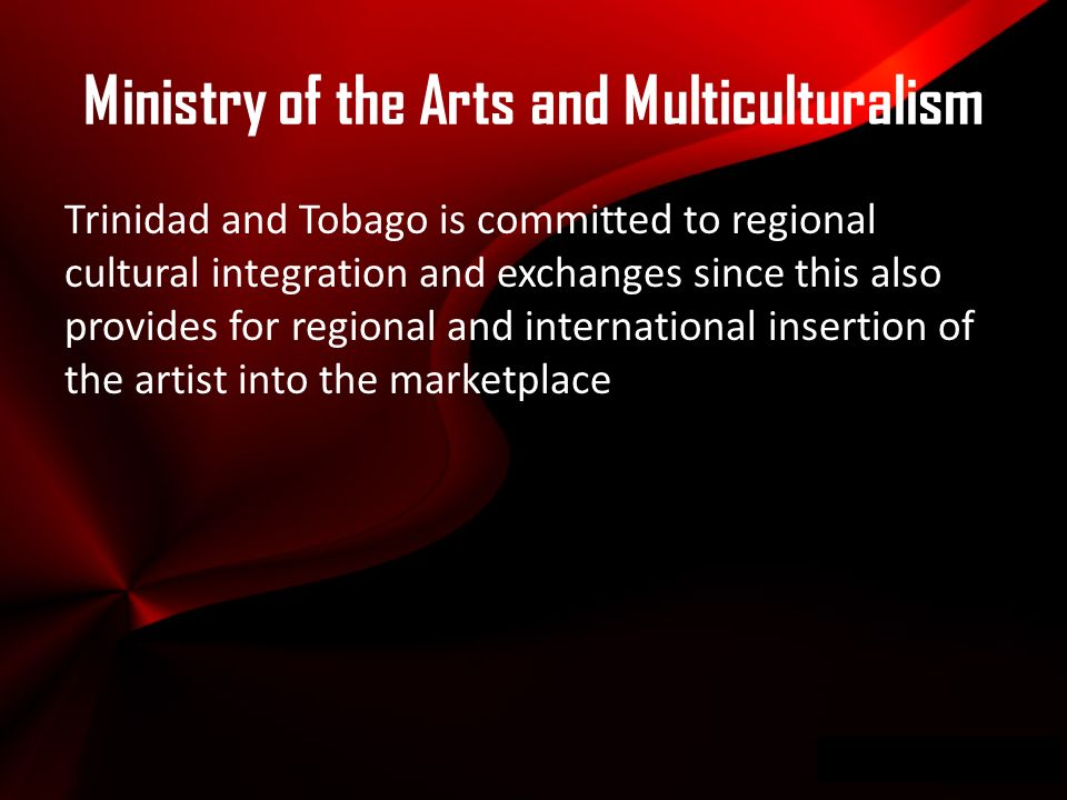 Wwwpd Trinidad and Tobago is committed to regional cultural integration and exchanges since this also provides for regional and international insertion of the artist into the marketplace Ministry of the Arts and Multiculturalism