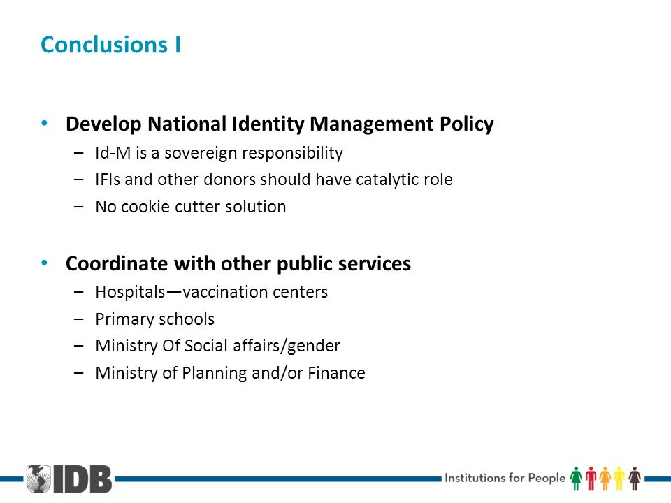 Conclusions I Develop National Identity Management Policy –Id-M is a sovereign responsibility –IFIs and other donors should have catalytic role –No cookie cutter solution Coordinate with other public services –Hospitalsvaccination centers –Primary schools –Ministry Of Social affairs/gender –Ministry of Planning and/or Finance