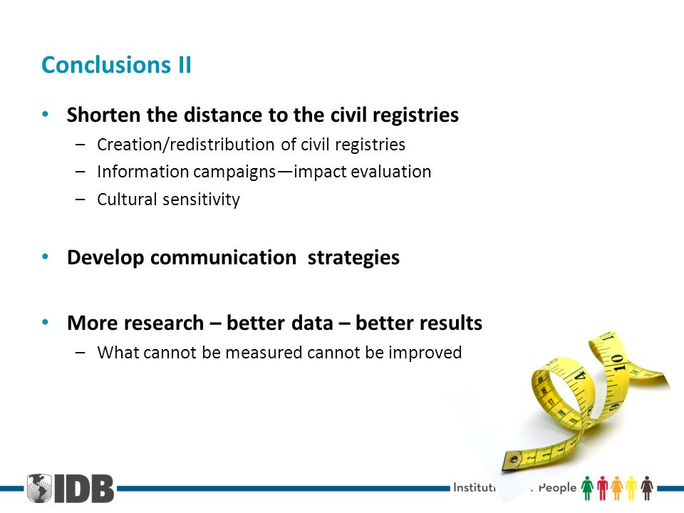 Conclusions II Shorten the distance to the civil registries –Creation/redistribution of civil registries –Information campaignsimpact evaluation –Cultural sensitivity Develop communication strategies More research – better data – better results –What cannot be measured cannot be improved