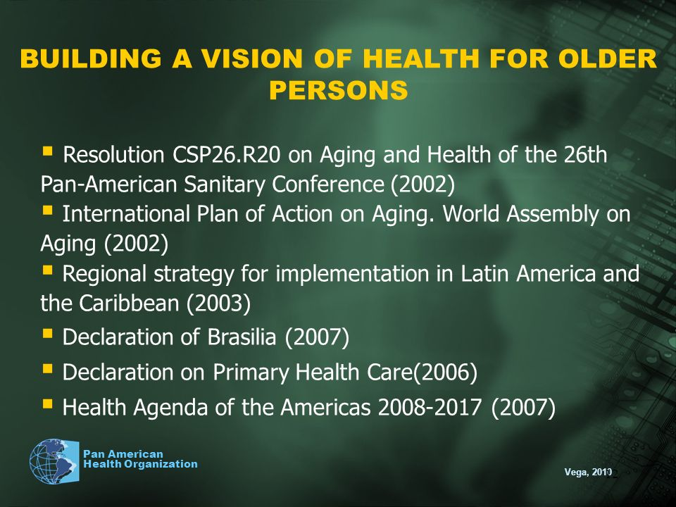 Vega, 2010 Pan American Health Organization 12 BUILDING A VISION OF HEALTH FOR OLDER PERSONS Resolution CSP26.R20 on Aging and Health of the 26th Pan-