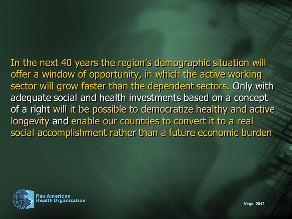 Vega, 2010 Pan American Health Organization 19 In the next 40 years the regions demographic situation will offer a window of opportunity, in which the