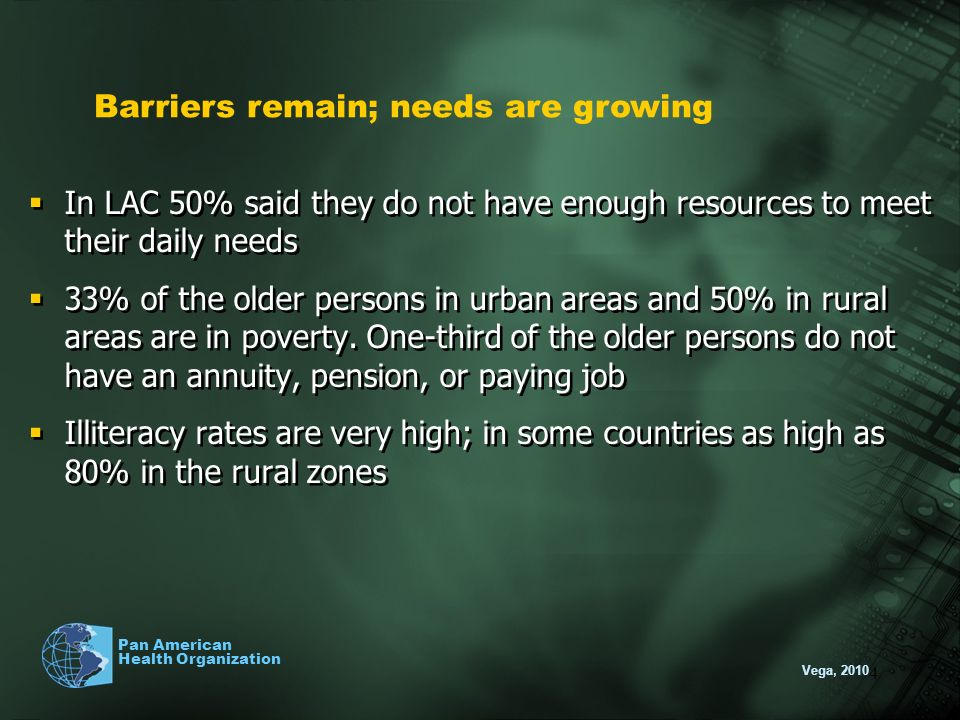 Vega, 2010 Pan American Health Organization 4 In LAC 50% said they do not have enough resources to meet their daily needs 33% of the older persons in