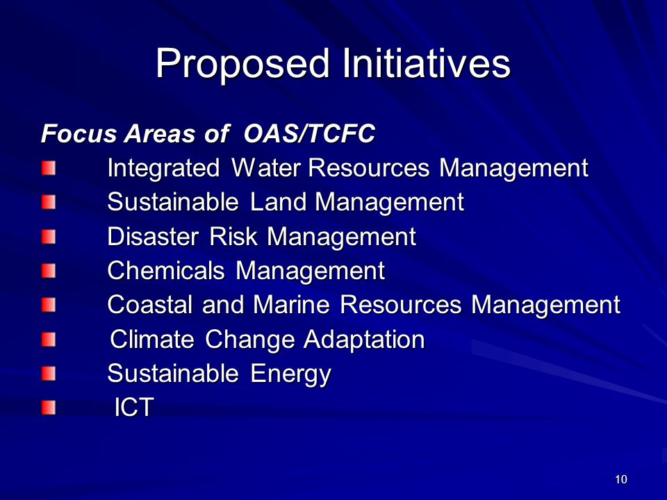 10 Proposed Initiatives Focus Areas of OAS/TCFC Integrated Water Resources Management Sustainable Land Management Sustainable Land Management Disaster Risk Management Disaster Risk Management Chemicals Management Chemicals Management Coastal and Marine Resources Management Coastal and Marine Resources Management Climate Change Adaptation Climate Change Adaptation Sustainable Energy Sustainable Energy ICT ICT