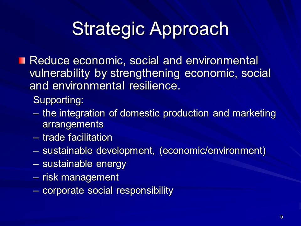 5 Strategic Approach Reduce economic, social and environmental vulnerability by strengthening economic, social and environmental resilience.