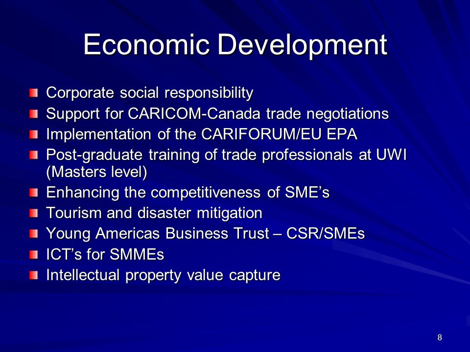 8 Economic Development Corporate social responsibility Support for CARICOM-Canada trade negotiations Implementation of the CARIFORUM/EU EPA Post-graduate training of trade professionals at UWI (Masters level) Enhancing the competitiveness of SMEs Tourism and disaster mitigation Young Americas Business Trust – CSR/SMEs ICTs for SMMEs Intellectual property value capture
