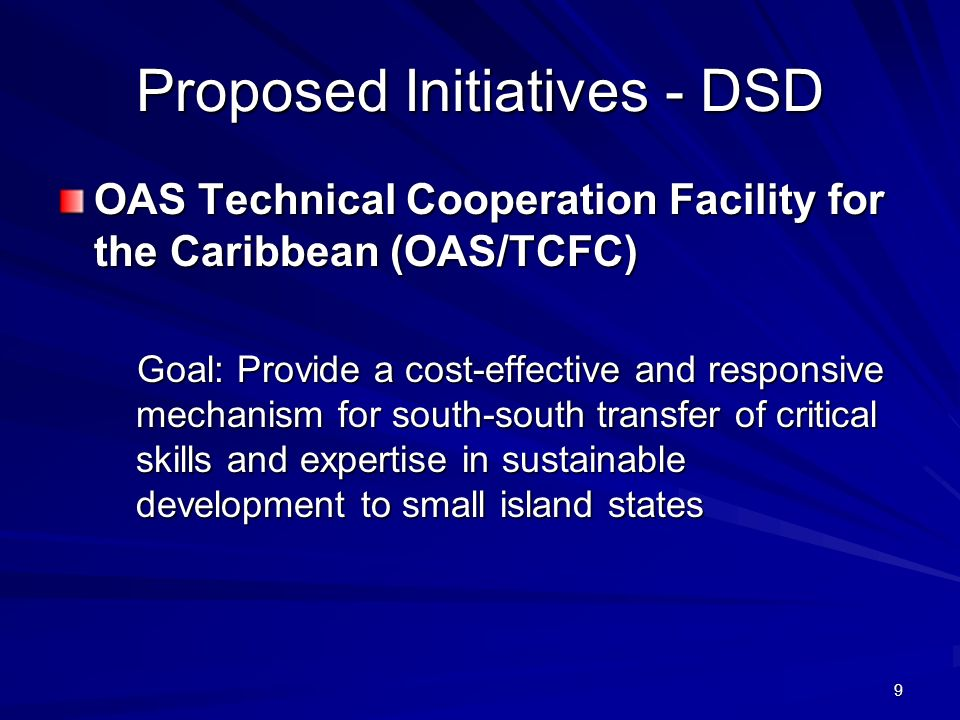 9 Proposed Initiatives - DSD OAS Technical Cooperation Facility for the Caribbean (OAS/TCFC) Goal: Provide a cost-effective and responsive mechanism for south-south transfer of critical skills and expertise in sustainable development to small island states Goal: Provide a cost-effective and responsive mechanism for south-south transfer of critical skills and expertise in sustainable development to small island states