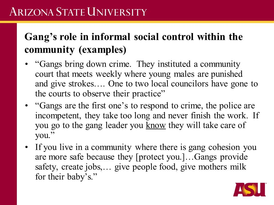 Gangs role in informal social control within the community (examples) Gangs bring down crime. They instituted a community court that meets weekly wher