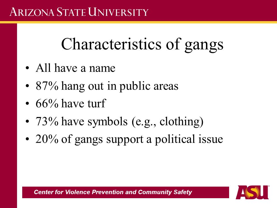 Characteristics of gangs All have a name 87% hang out in public areas 66% have turf 73% have symbols (e.g., clothing) 20% of gangs support a political issue Center for Violence Prevention and Community Safety