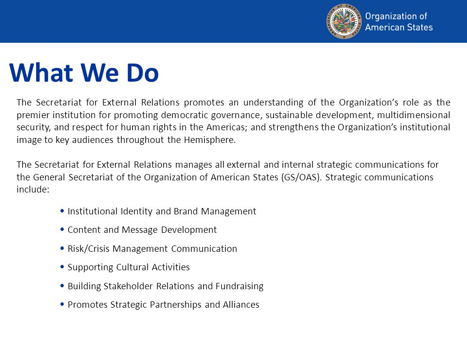 What We Do The Secretariat for External Relations promotes an understanding of the Organizations role as the premier institution for promoting democratic governance, sustainable development, multidimensional security, and respect for human rights in the Americas; and strengthens the Organizations institutional image to key audiences throughout the Hemisphere.