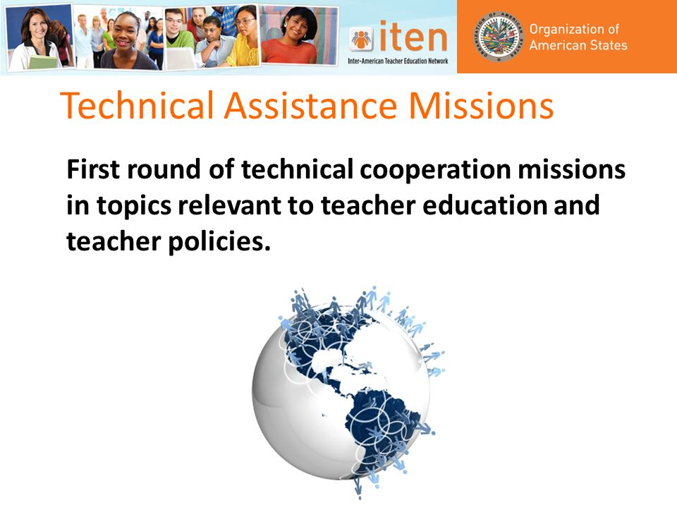 Technical Assistance Missions First round of technical cooperation missions in topics relevant to teacher education and teacher policies.
