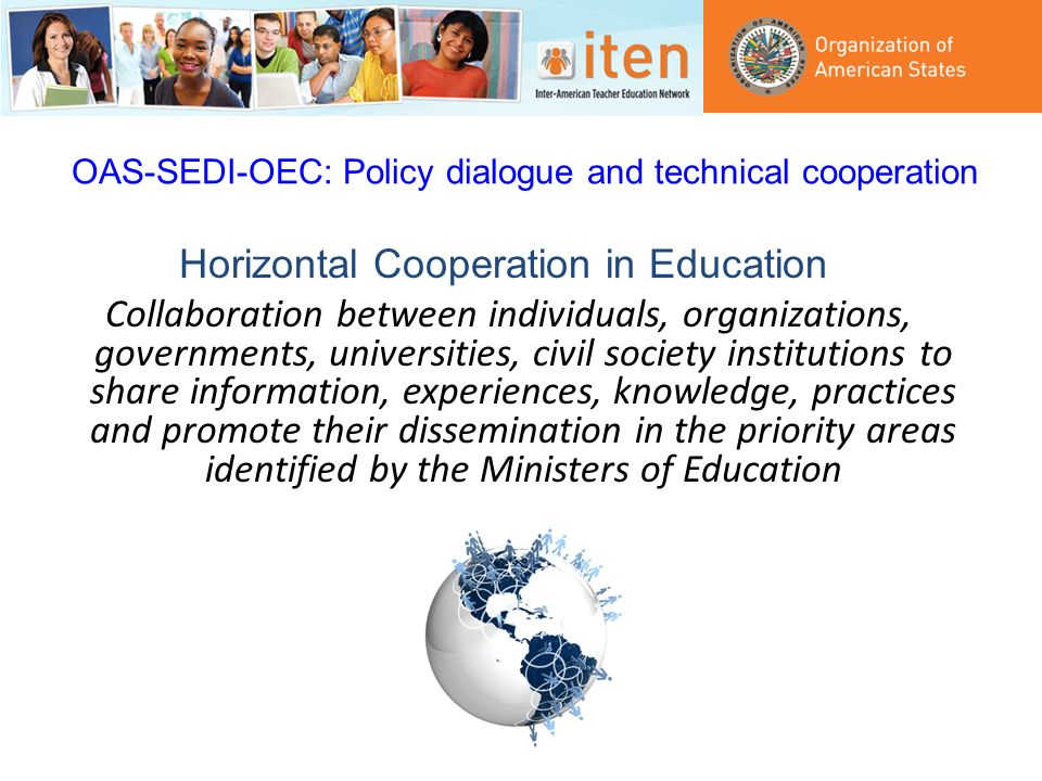 OAS-SEDI-OEC: Policy dialogue and technical cooperation Horizontal Cooperation in Education Collaboration between individuals, organizations, governments, universities, civil society institutions to share information, experiences, knowledge, practices and promote their dissemination in the priority areas identified by the Ministers of Education