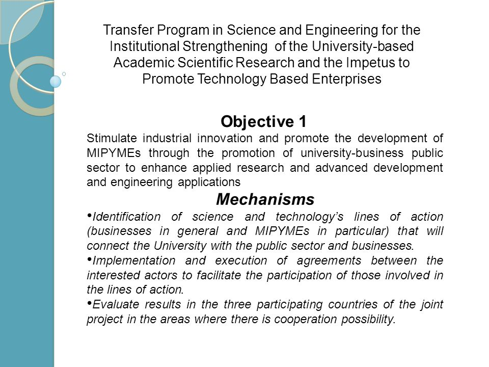 Stimulate industrial innovation and promote the development of MIPYMEs through the promotion of university-business public sector to enhance applied research and advanced development and engineering applications Mechanisms Identification of science and technologys lines of action (businesses in general and MIPYMEs in particular) that will connect the University with the public sector and businesses.