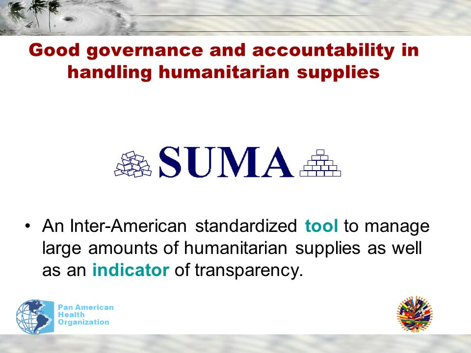 Pan American Health Organization Good governance and accountability in handling humanitarian supplies An Inter-American standardized tool to manage large amounts of humanitarian supplies as well as an indicator of transparency.