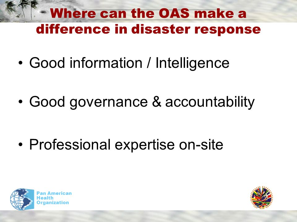 Pan American Health Organization Where can the OAS make a difference in disaster response Good information / Intelligence Good governance & accountability Professional expertise on-site