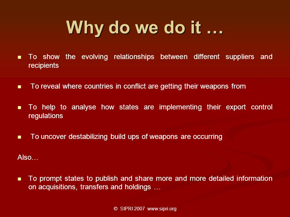 Why do we do it … To show the evolving relationships between different suppliers and recipients To reveal where countries in conflict are getting thei
