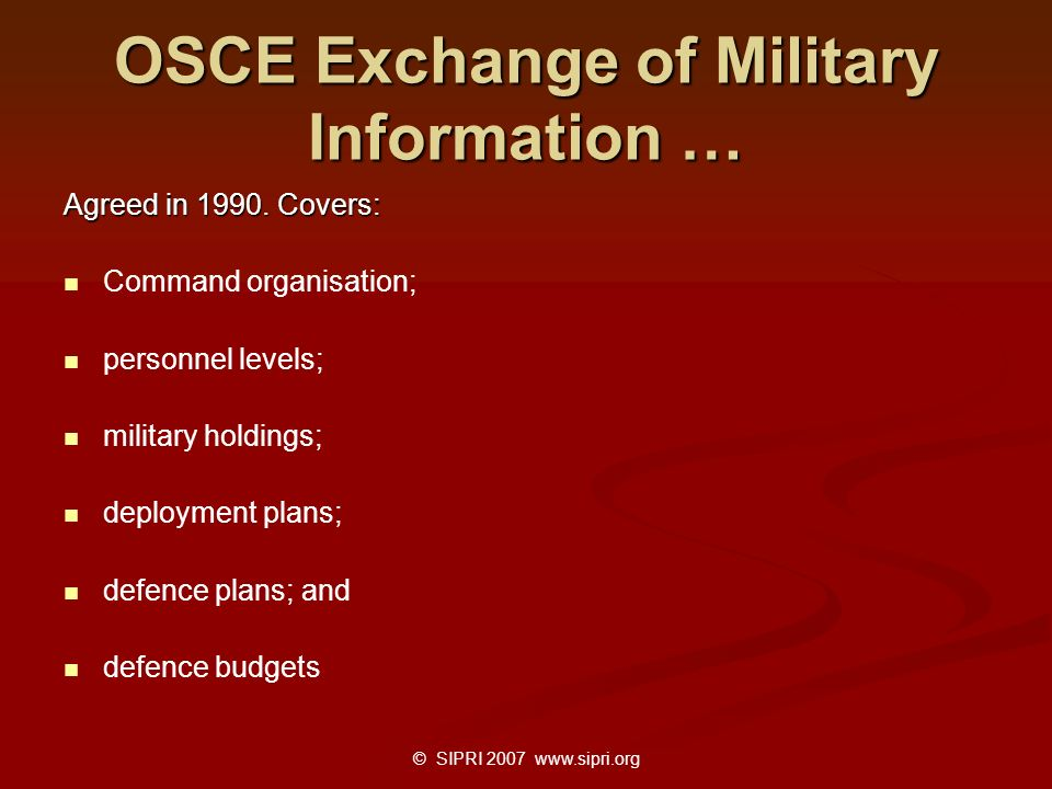 © SIPRI 2007 www.sipri.org OSCE Exchange of Military Information … Agreed in 1990. Covers: Command organisation; personnel levels; military holdings;