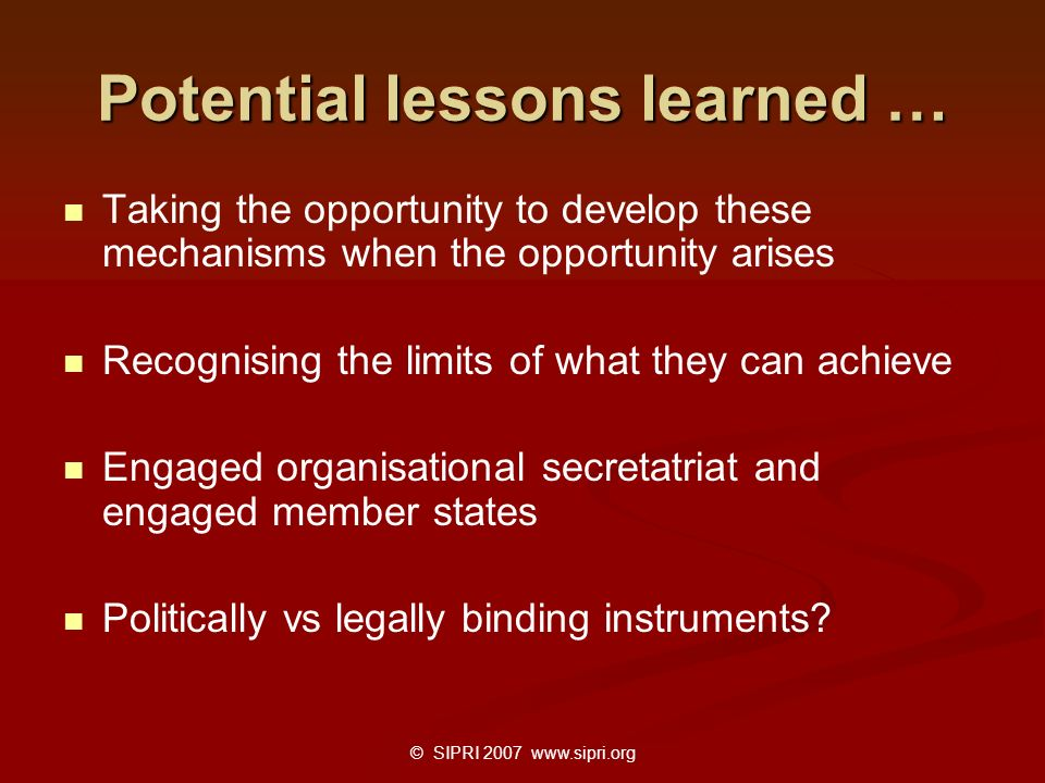 © SIPRI 2007 www.sipri.org Potential lessons learned … Taking the opportunity to develop these mechanisms when the opportunity arises Recognising the limits of what they can achieve Engaged organisational secretatriat and engaged member states Politically vs legally binding instruments