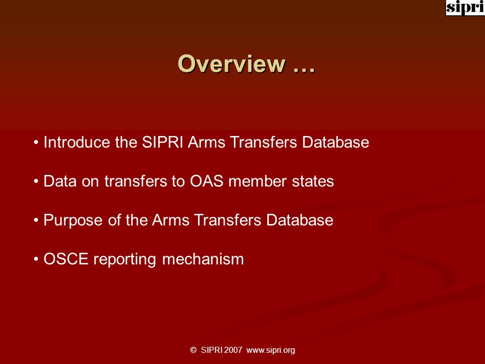 © SIPRI 2007 www.sipri.org Overview … Introduce the SIPRI Arms Transfers Database Data on transfers to OAS member states Purpose of the Arms Transfers Database OSCE reporting mechanism