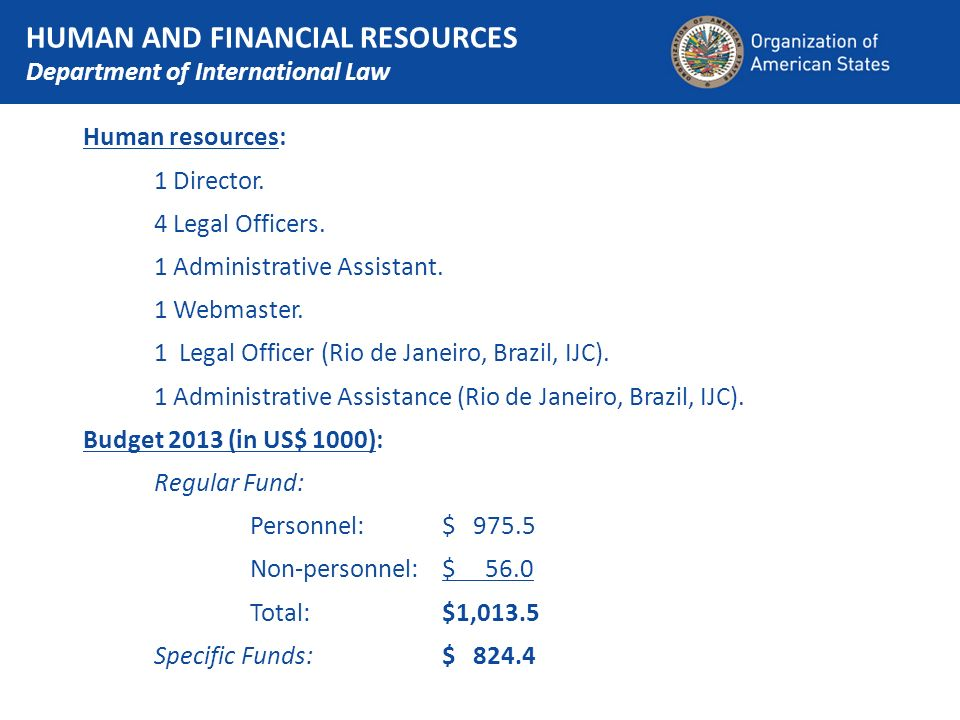 HUMAN AND FINANCIAL RESOURCES Department of International Law Human resources: 1 Director. 4 Legal Officers. 1 Administrative Assistant. 1 Webmaster.