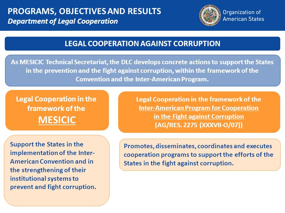 LEGAL COOPERATION AGAINST CORRUPTION As MESICIC Technical Secretariat, the DLC develops concrete actions to support the States in the prevention and the fight against corruption, within the framework of the Convention and the Inter-American Program.