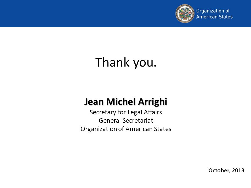 Jean Michel Arrighi Thank you. Jean Michel Arrighi Secretary for Legal Affairs General Secretariat Organization of American States October, 2013