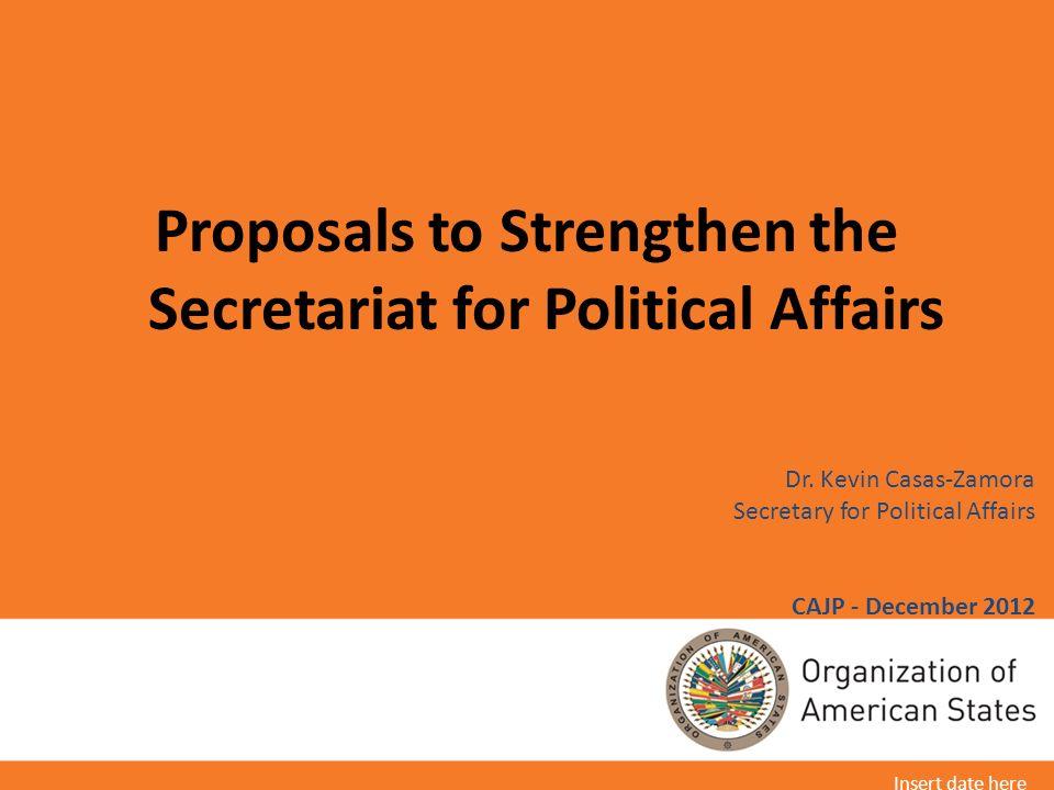 Dr. Kevin Casas-Zamora Secretary for Political Affairs CAJP - December 2012 Proposals to Strengthen the Secretariat for Political Affairs Insert date
