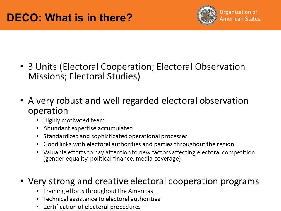 3 Units (Electoral Cooperation; Electoral Observation Missions; Electoral Studies) A very robust and well regarded electoral observation operation Highly motivated team Abundant expertise accumulated Standardized and sophisticated operational processes Good links with electoral authorities and parties throughout the region Valuable efforts to pay attention to new factors affecting electoral competition (gender equality, political finance, media coverage) Very strong and creative electoral cooperation programs Training efforts throughout the Americas Technical assistance to electoral authorities Certification of electoral procedures There is very limited competition in the region DECO: What is in there