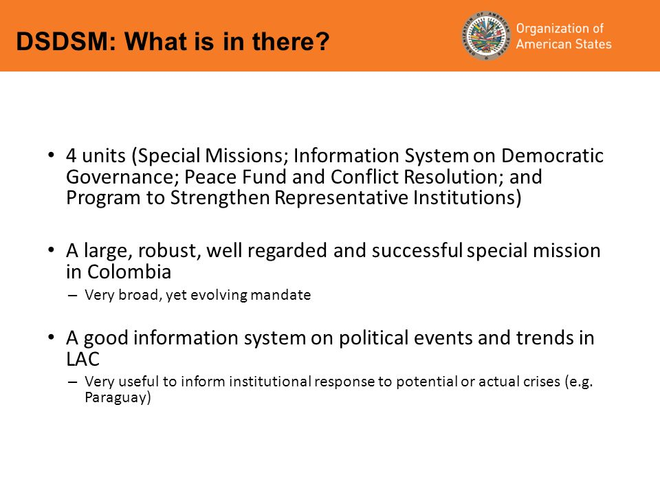 4 units (Special Missions; Information System on Democratic Governance; Peace Fund and Conflict Resolution; and Program to Strengthen Representative Institutions) A large, robust, well regarded and successful special mission in Colombia – Very broad, yet evolving mandate A good information system on political events and trends in LAC – Very useful to inform institutional response to potential or actual crises (e.g.