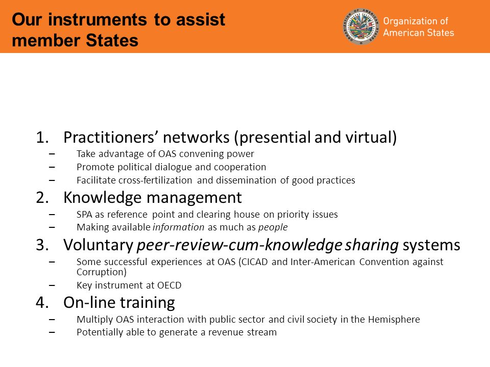 1.Practitioners networks (presential and virtual) – Take advantage of OAS convening power – Promote political dialogue and cooperation – Facilitate cross-fertilization and dissemination of good practices 2.Knowledge management – SPA as reference point and clearing house on priority issues – Making available information as much as people 3.Voluntary peer-review-cum-knowledge sharing systems – Some successful experiences at OAS (CICAD and Inter-American Convention against Corruption) – Key instrument at OECD 4.On-line training – Multiply OAS interaction with public sector and civil society in the Hemisphere – Potentially able to generate a revenue stream Our instruments to assist member States