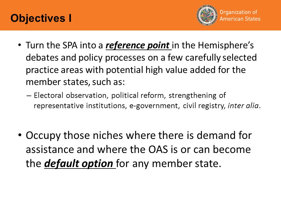 Turn the SPA into a reference point in the Hemispheres debates and policy processes on a few carefully selected practice areas with potential high value added for the member states, such as: – Electoral observation, political reform, strengthening of representative institutions, e-government, civil registry, inter alia.