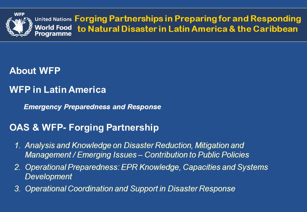 About WFP Forging Partnerships in Preparing for and Responding to Natural Disaster in Latin America & the Caribbean WFP in Latin America Emergency Pre
