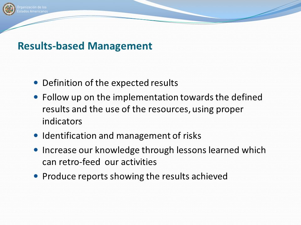 Definition of the expected results Follow up on the implementation towards the defined results and the use of the resources, using proper indicators Identification and management of risks Increase our knowledge through lessons learned which can retro-feed our activities Produce reports showing the results achieved Results-based Management