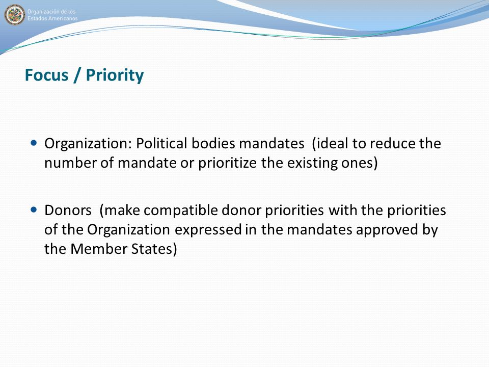 Focus / Priority Organization: Political bodies mandates (ideal to reduce the number of mandate or prioritize the existing ones) Donors (make compatible donor priorities with the priorities of the Organization expressed in the mandates approved by the Member States)