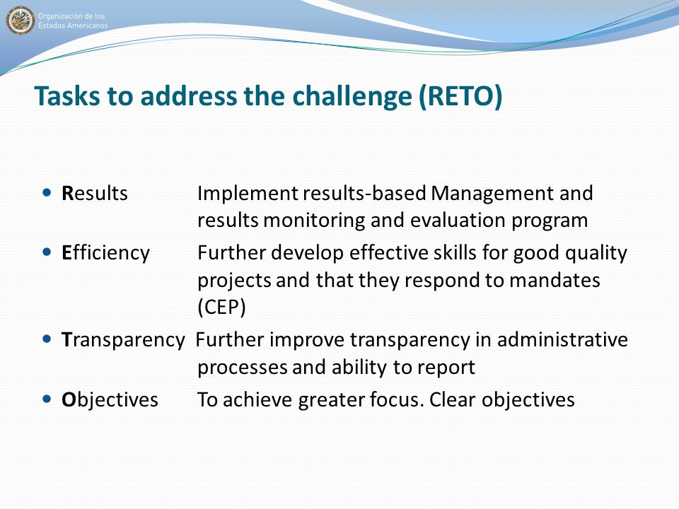 Tasks to address the challenge (RETO) Results Implement results-based Management and results monitoring and evaluation program Efficiency Further develop effective skills for good quality projects and that they respond to mandates (CEP) Transparency Further improve transparency in administrative processes and ability to report Objectives To achieve greater focus.