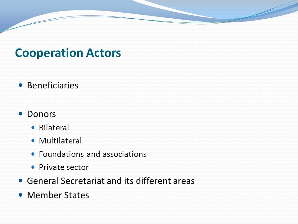 Beneficiaries Donors Bilateral Multilateral Foundations and associations Private sector General Secretariat and its different areas Member States Cooperation Actors