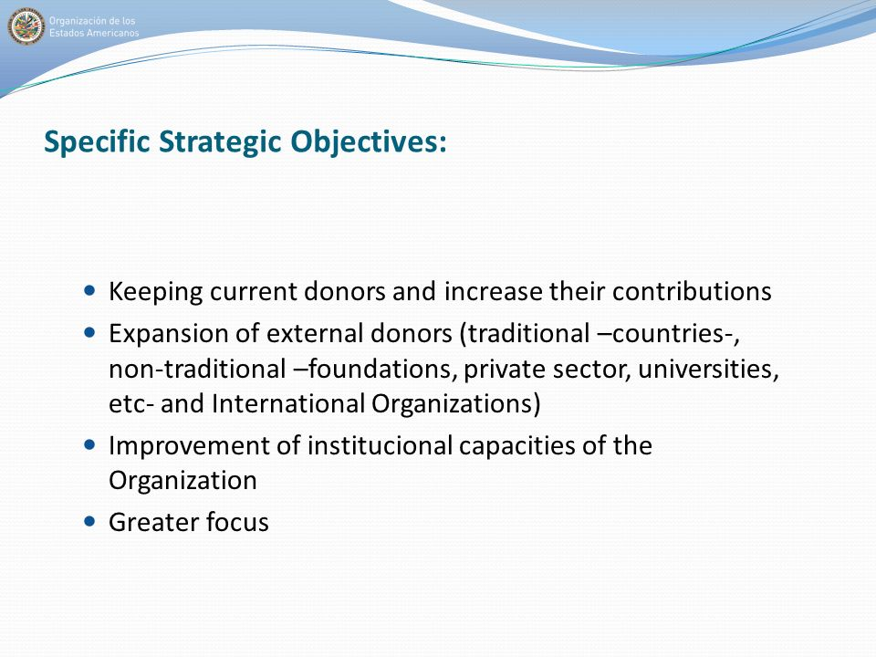 Specific Strategic Objectives: Keeping current donors and increase their contributions Expansion of external donors (traditional –countries-, non-traditional –foundations, private sector, universities, etc- and International Organizations) Improvement of institucional capacities of the Organization Greater focus
